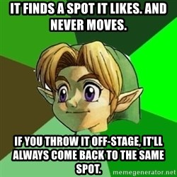 Link - It finds a spot it likes. And never moves. If you throw it off-stage, it'll always come back to the same spot.