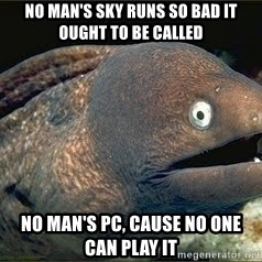 Bad Joke Eel v2.0 - No Man's Sky runs so bad it ought to be called No Man's PC, cause no one can play it