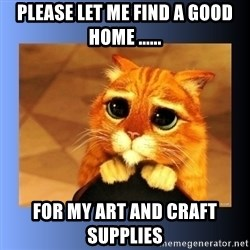 puss in boots eyes 2 - PLEASE LET ME FIND A GOOD HOME ...... for my art and craft supplies