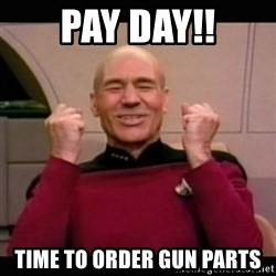 Picard yes - Pay Day!! Time to order gun parts