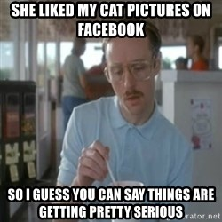 Pretty serious - SHE LIKED MY CAT PICTURES ON FACEBOOK So i Guess you Can say things are getting Pretty serious