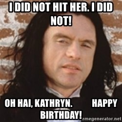 Disgusted Tommy Wiseau - I did not hit her. I did not! Oh hai, Kathryn.           Happy Birthday!