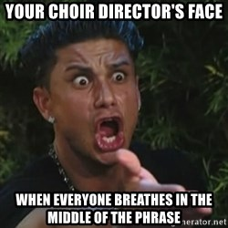 Angry Guido  - your choir director's face when everyone breathes in the middle of the phrase