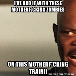 Snakes on a plane Samuel L Jackson - I've had it with these motherf*cking zombies on this motherf*cking train!!