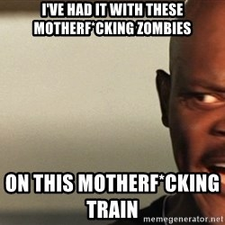 Snakes on a plane Samuel L Jackson - I've had it with these motherf*cking zombies on this motherf*cking train