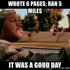 It was a good day - Wrote 6 pages; ran 5 miles It was a good day