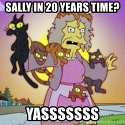 Crazy Cat Lady - Sally in 20 years time? Yasssssss