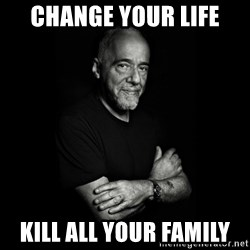Paolo Coehlo Says - change your life kill all your family