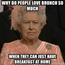 Queen Elizabeth Is Not Impressed  - Why do people love brunch so much when they can just have breakfast at home