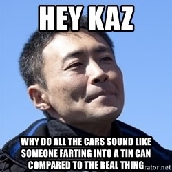 Kazunori Yamauchi - hey kaz why do all the cars sound like someone farting into a tin can compared to the real thing