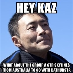Kazunori Yamauchi - hey kaz what about the group a gtr skylines from australia to go with bathurst?