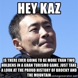 Kazunori Yamauchi - hey kaz is there ever going to be more than two holdens in a gran turismo game. just take a look at the proud history of brocky and the mountain