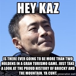 Kazunori Yamauchi - hey kaz is there ever going to be more than two holdens in a gran turismo game. just take a look at the proud history of brocky and the mountain. ya cunt.