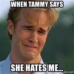 Crying Dawson - When Tammy says She hates me...