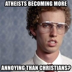 Napoleon Dynamite - Atheists becoming more annoying than christians?