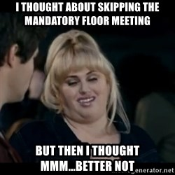 Better Not - I thought about skipping the mandatory floor meeting but then I thought mmm...better not