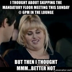 Better Not - I thought about skipping the mandatory floor meeting this Sunday @ 6pm in the lounge but then I thought mmm...better not
