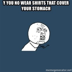 y you no - y you no wear shirts that cover your stomach