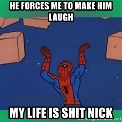 60's spiderman - He forces me to make him laugh My life is shit Nick