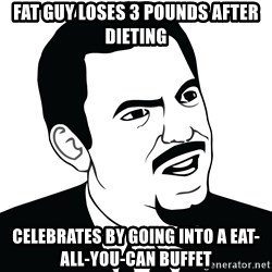 Are you serious face  - fat guy loses 3 pounds after dieting celebrates by going into a eat-all-you-can buffet