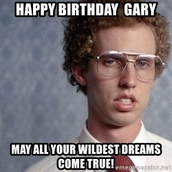 Napoleon Dynamite - Happy Birthday  Gary May all your wildest dreams come true!