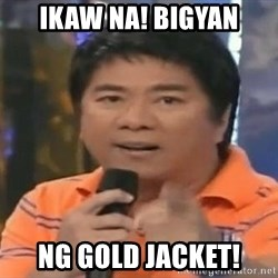 willie revillame you dont do that to me - Ikaw na! Bigyan Ng gold jacket!