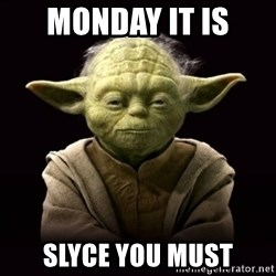 ProYodaAdvice - MONDAY IT IS SLYCE YOU MUST