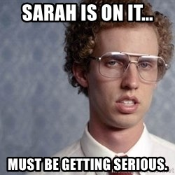 Napoleon Dynamite - Sarah is on it... Must be getting serious.