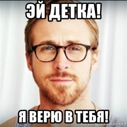 Ryan Gosling Hey Girl 3 - Эй детка! я верю в тебя!