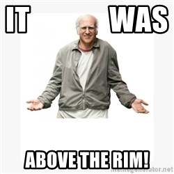 Larry David - it              was        above the rim!