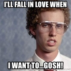 Napoleon Dynamite - I'll fall in love when I want to...gosh!