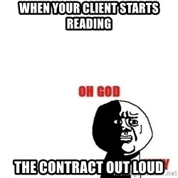 Oh god why - when your client starts reading THE CONTRACT OUT LOUD