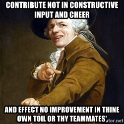Joseph Ducreaux - CONTRIBUTE NOT IN CONSTRUCTIVE INPUT AND CHEER AND EFFECT NO IMPROVEMENT IN THINE OWN TOIL OR THY TEAMMATES'