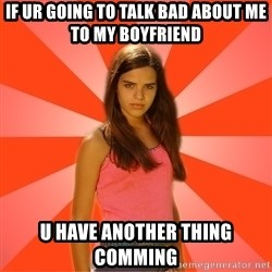 Jealous Girl - If ur going to talk bad about me to my boyfriend U have another thing comming