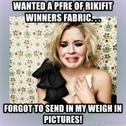 Crying Girl - Wanted a PFRE of Rikifit winners fabric. . .  Forgot to send in my weigh in pictures!