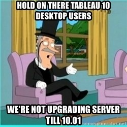 buzz killington - Hold on there Tableau 10 Desktop users We're not upgrading server till 10.01