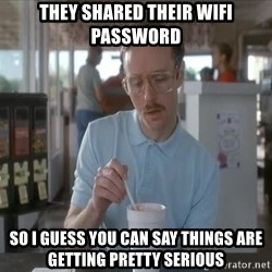 things are getting serious - they shared their wifi password so i guess you can say things are getting pretty serious