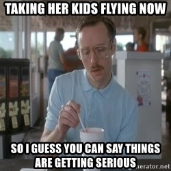 things are getting serious - Taking her kids flying now So I guess you can say things are getting serious
