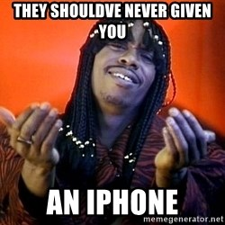 Rick James its friday - they shouldve never given you an iphone