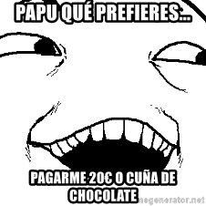 I see what you did there - Papu qué prefieres... pagarme 20€ o cuña de chocolate