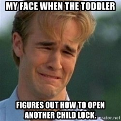Crying Dawson - My face when the toddler figures out how to open another child lock.