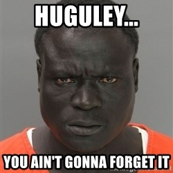 Misunderstood Prison Inmate - HUGULEY... YOU AIN'T GONNA FORGET IT