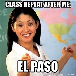 Terrible  Teacher - class Repeat After me: EL Paso