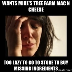 todays problem crying woman - Wants Mike's Tree Farm Mac n Cheese Too lazy to go to store to buy missing ingredients