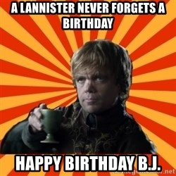 Tyrion Lannister - A Lannister never forgets a birthday Happy Birthday B.J.