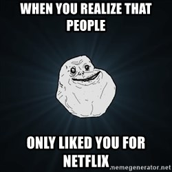 Forever Alone Date Myself Fail Life - When you realize that people only liked you for netflix