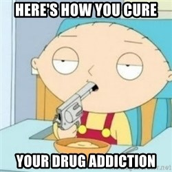 Gun stewie - Here's how you cure your drug addiction