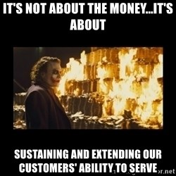 Joker's Message - it's not about the money...it's about  sustaining and extending our customers' ability to serve