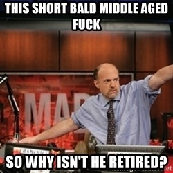 Jim Kramer Mad Money Karma - this short bald middle aged fuck so why isn't he retired?