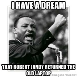 I HAVE A DREAM - I HAVE A DREAM THAT ROBERT JANDY RETURNED THE OLD LAPTOP